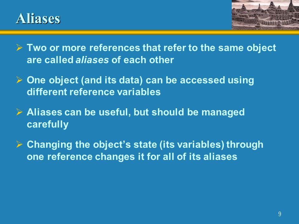 9 Aliases  Two or more references that refer to the same object are called aliases of each other  One object (and its data) can be accessed using different reference variables  Aliases can be useful, but should be managed carefully  Changing the object's state (its variables) through one reference changes it for all of its aliases