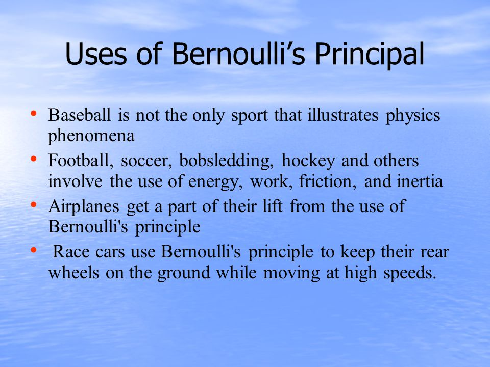Uses of Bernoulli's Principal Baseball is not the only sport that illustrates physics phenomena Football, soccer, bobsledding, hockey and others involve the use of energy, work, friction, and inertia Airplanes get a part of their lift from the use of Bernoulli s principle Race cars use Bernoulli s principle to keep their rear wheels on the ground while moving at high speeds.