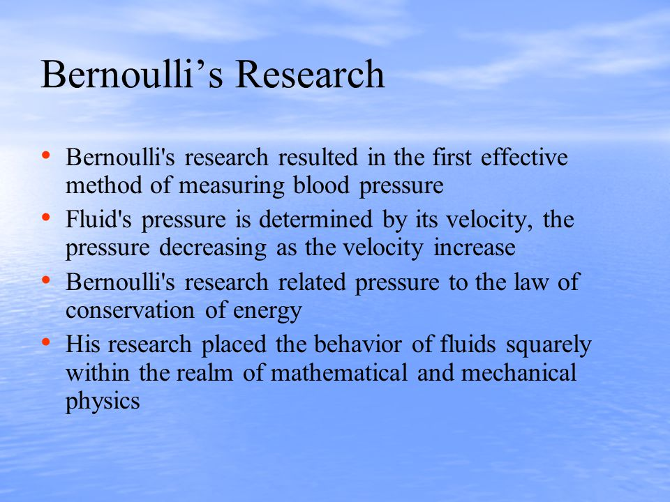 Bernoulli's Research Bernoulli s research resulted in the first effective method of measuring blood pressure Fluid s pressure is determined by its velocity, the pressure decreasing as the velocity increase Bernoulli s research related pressure to the law of conservation of energy His research placed the behavior of fluids squarely within the realm of mathematical and mechanical physics