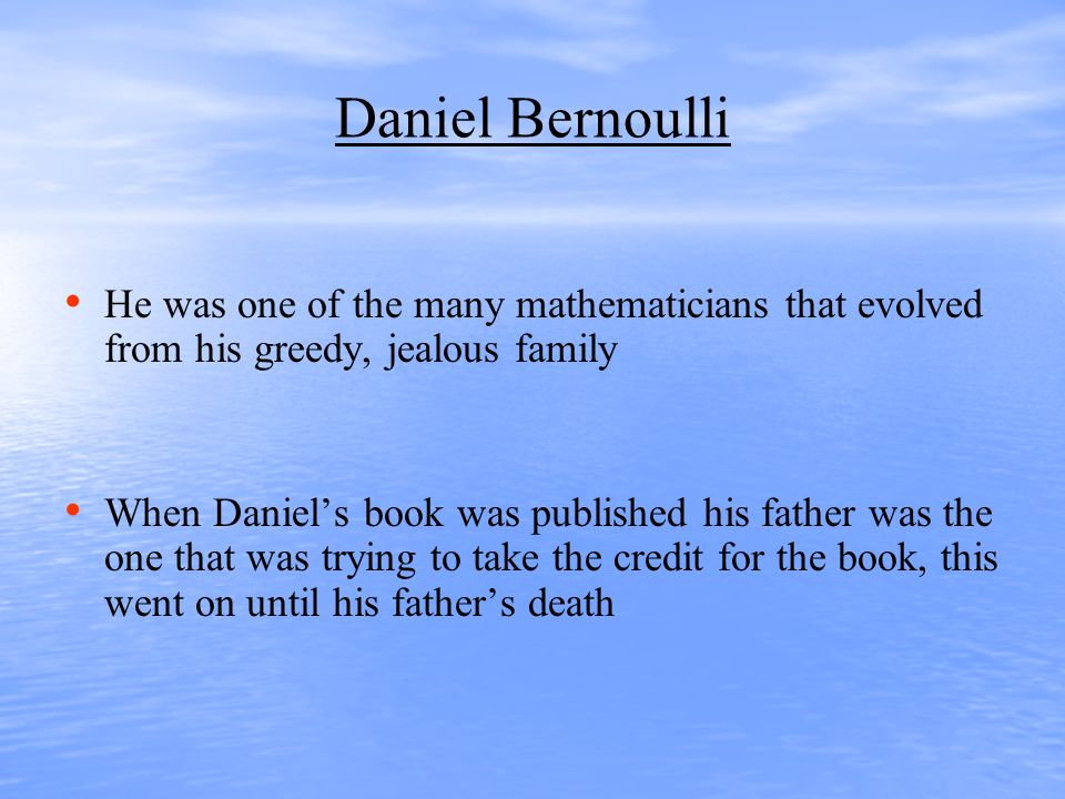 Daniel Bernoulli He was one of the many mathematicians that evolved from his greedy, jealous family When Daniel's book was published his father was the one that was trying to take the credit for the book, this went on until his father's death