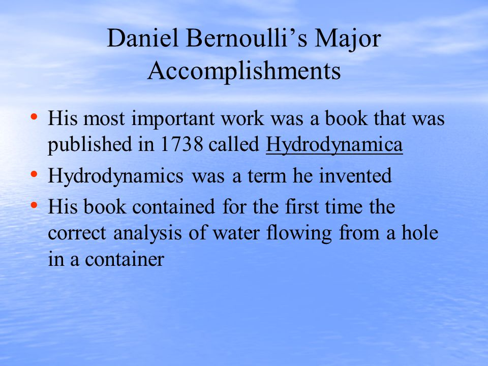 Daniel Bernoulli's Major Accomplishments His most important work was a book that was published in 1738 called Hydrodynamica Hydrodynamics was a term he invented His book contained for the first time the correct analysis of water flowing from a hole in a container