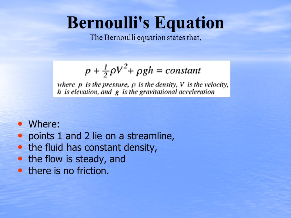 Bernoulli s Equation The Bernoulli equation states that, Where: points 1 and 2 lie on a streamline, the fluid has constant density, the flow is steady, and there is no friction.