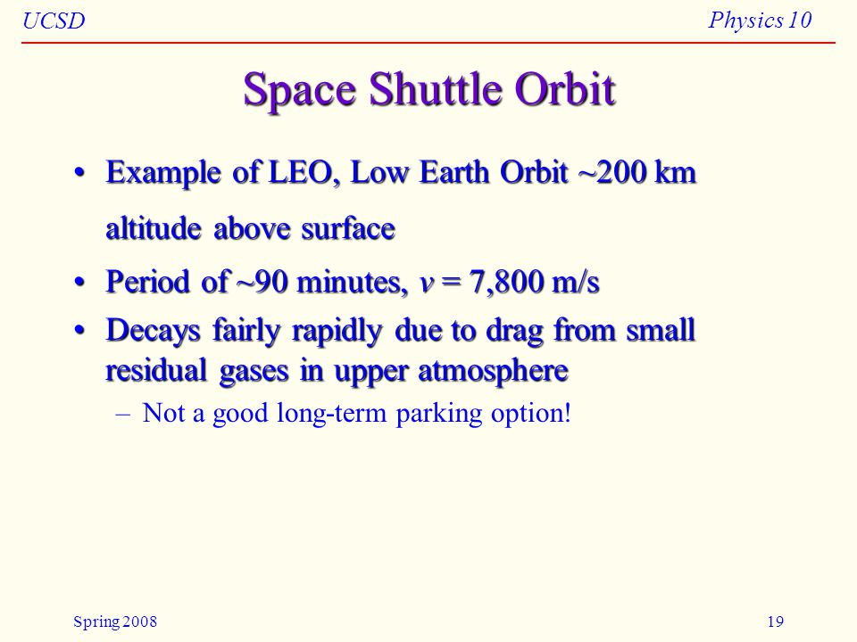 UCSD Physics 10 Spring 200819 Space Shuttle Orbit Example of LEO, Low Earth Orbit ~200 km altitude above surfaceExample of LEO, Low Earth Orbit ~200 km altitude above surface Period of ~90 minutes, v = 7,800 m/sPeriod of ~90 minutes, v = 7,800 m/s Decays fairly rapidly due to drag from small residual gases in upper atmosphereDecays fairly rapidly due to drag from small residual gases in upper atmosphere –Not a good long-term parking option!