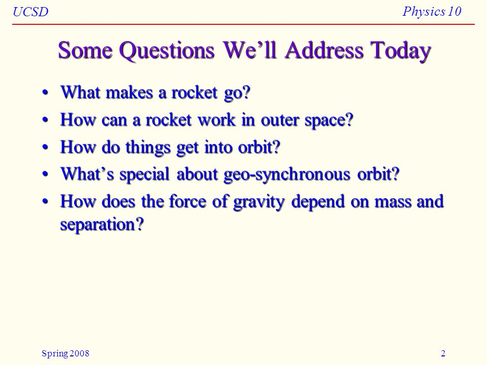 UCSD Physics 10 Spring 20082 Some Questions We'll Address Today What makes a rocket go?What makes a rocket go.