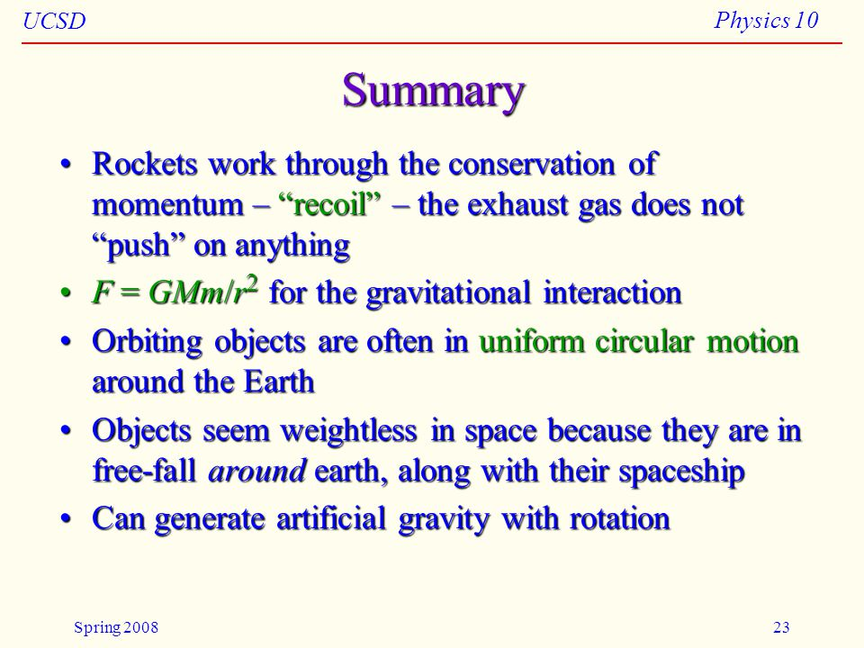 UCSD Physics 10 Spring 200823 Summary Rockets work through the conservation of momentum – recoil – the exhaust gas does not push on anythingRockets work through the conservation of momentum – recoil – the exhaust gas does not push on anything F = GMm/r 2 for the gravitational interactionF = GMm/r 2 for the gravitational interaction Orbiting objects are often in uniform circular motion around the EarthOrbiting objects are often in uniform circular motion around the Earth Objects seem weightless in space because they are in free-fall around earth, along with their spaceshipObjects seem weightless in space because they are in free-fall around earth, along with their spaceship Can generate artificial gravity with rotationCan generate artificial gravity with rotation