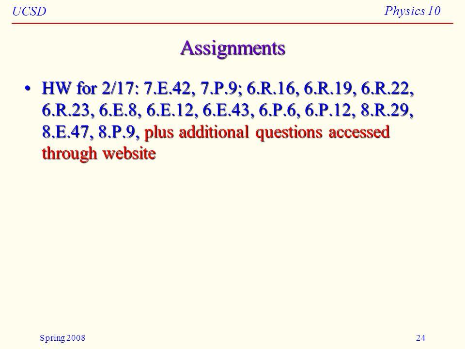 UCSD Physics 10 Spring 200824 Assignments HW for 2/17: 7.E.42, 7.P.9; 6.R.16, 6.R.19, 6.R.22, 6.R.23, 6.E.8, 6.E.12, 6.E.43, 6.P.6, 6.P.12, 8.R.29, 8.E.47, 8.P.9, plus additional questions accessed through websiteHW for 2/17: 7.E.42, 7.P.9; 6.R.16, 6.R.19, 6.R.22, 6.R.23, 6.E.8, 6.E.12, 6.E.43, 6.P.6, 6.P.12, 8.R.29, 8.E.47, 8.P.9, plus additional questions accessed through website