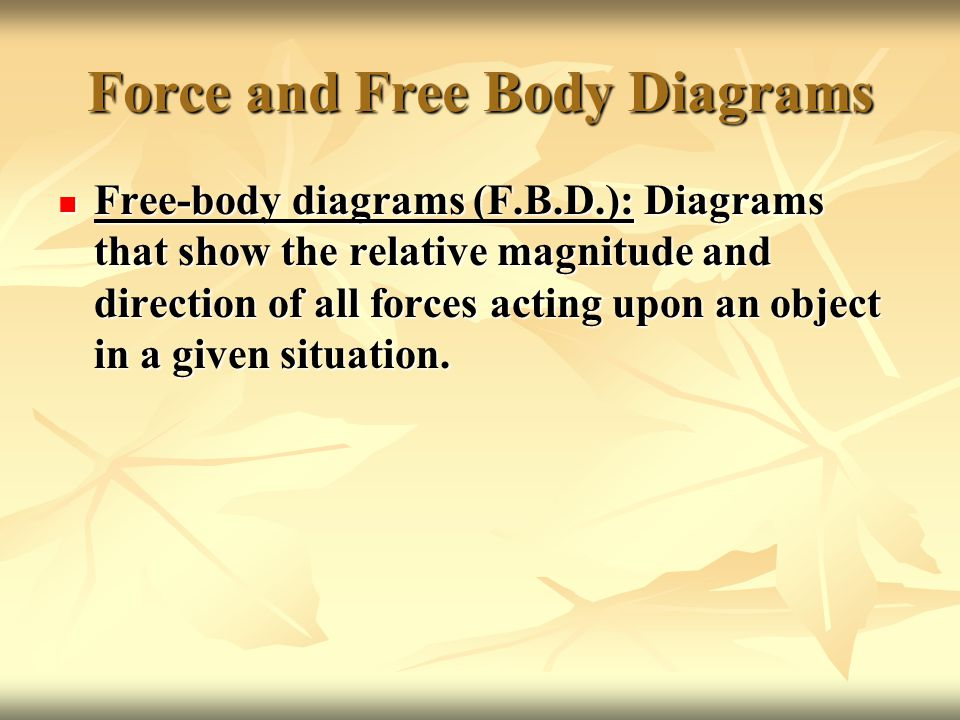 Force and Free Body Diagrams Free-body diagrams (F.B.D.): Diagrams that show the relative magnitude and direction of all forces acting upon an object in a given situation.