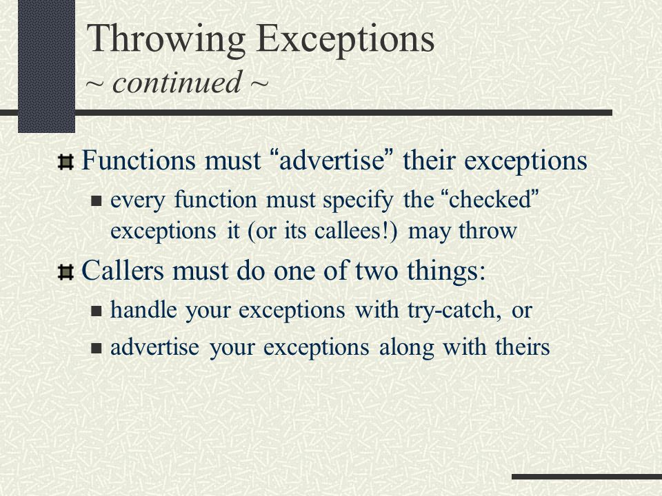Throwing Exceptions ~ continued ~ Functions must advertise their exceptions every function must specify the checked exceptions it (or its callees!) may throw Callers must do one of two things: handle your exceptions with try-catch, or advertise your exceptions along with theirs