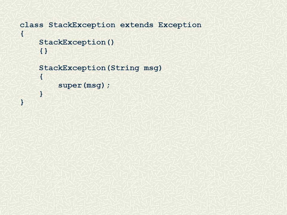 class StackException extends Exception { StackException() {} StackException(String msg) { super(msg); }