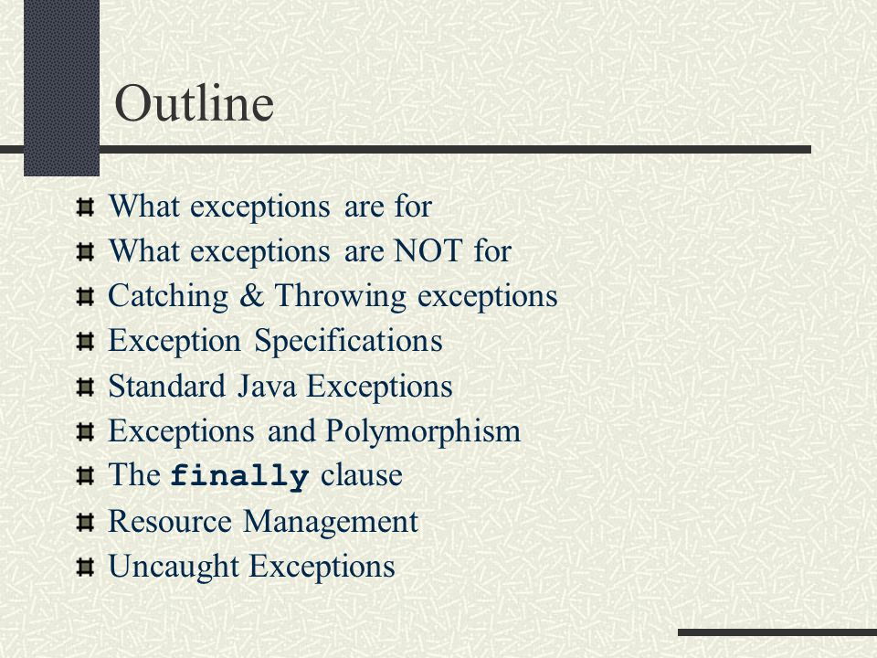 Outline What exceptions are for What exceptions are NOT for Catching & Throwing exceptions Exception Specifications Standard Java Exceptions Exceptions and Polymorphism The finally clause Resource Management Uncaught Exceptions