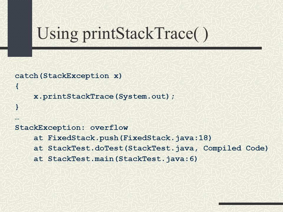 Using printStackTrace( ) catch(StackException x) { x.printStackTrace(System.out); } … StackException: overflow at FixedStack.push(FixedStack.java:18) at StackTest.doTest(StackTest.java, Compiled Code) at StackTest.main(StackTest.java:6)