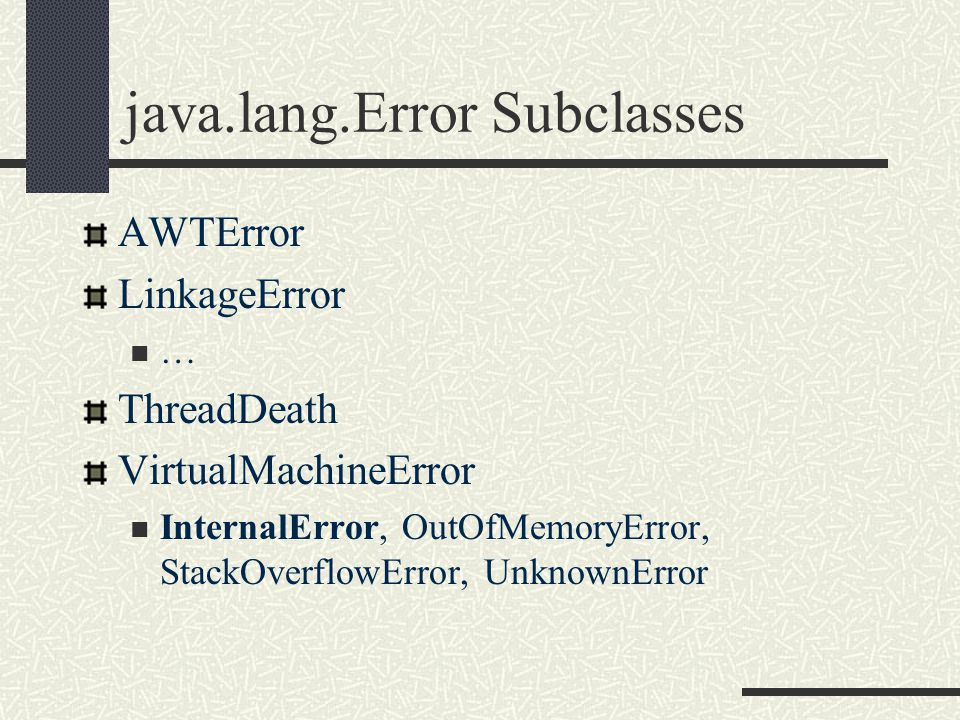 java.lang.Error Subclasses AWTError LinkageError … ThreadDeath VirtualMachineError InternalError, OutOfMemoryError, StackOverflowError, UnknownError