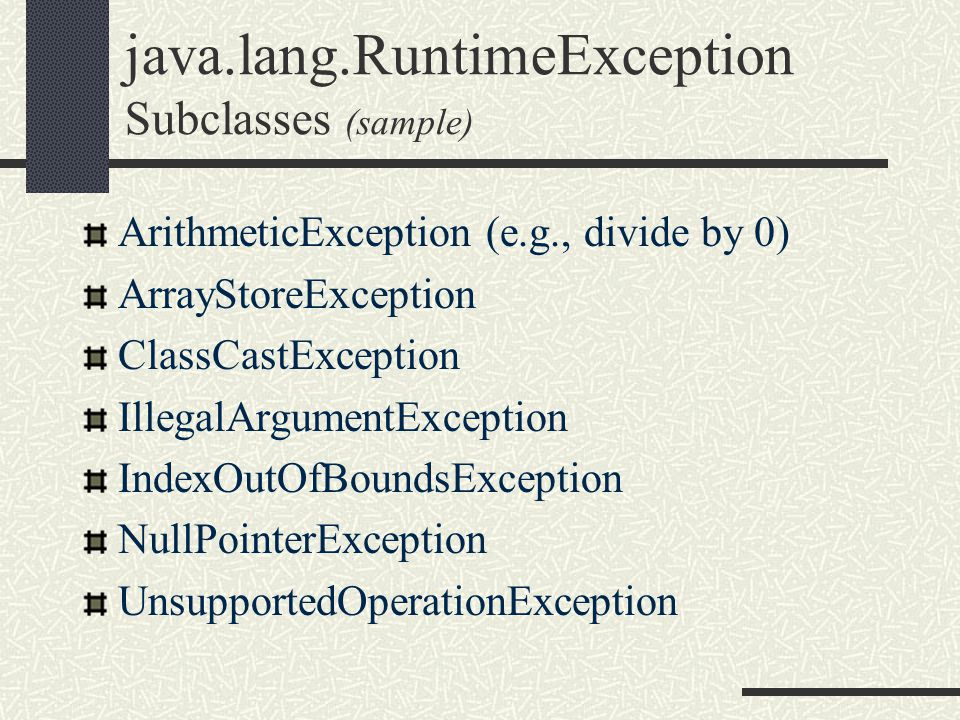 java.lang.RuntimeException Subclasses (sample) ArithmeticException (e.g., divide by 0) ArrayStoreException ClassCastException IllegalArgumentException IndexOutOfBoundsException NullPointerException UnsupportedOperationException