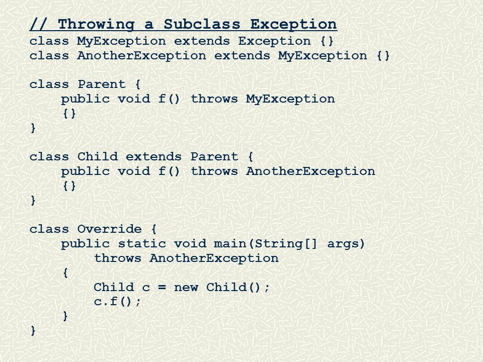 // Throwing a Subclass Exception class MyException extends Exception {} class AnotherException extends MyException {} class Parent { public void f() throws MyException {} } class Child extends Parent { public void f() throws AnotherException {} } class Override { public static void main(String[] args) throws AnotherException { Child c = new Child(); c.f(); }