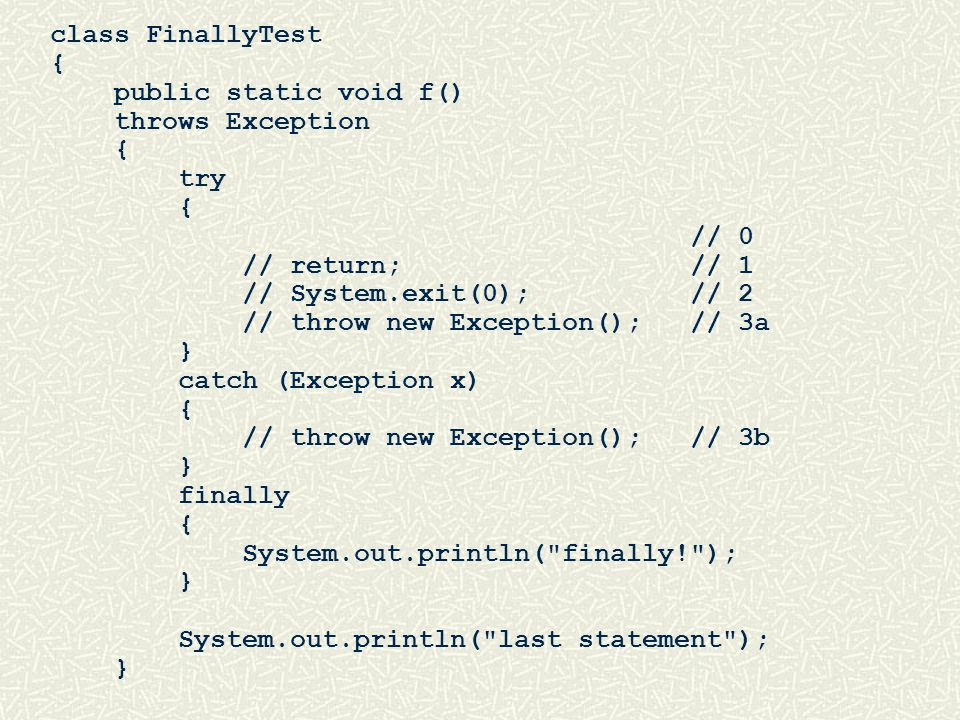 class FinallyTest { public static void f() throws Exception { try { // 0 // return; // 1 // System.exit(0); // 2 // throw new Exception(); // 3a } catch (Exception x) { // throw new Exception(); // 3b } finally { System.out.println( finally! ); } System.out.println( last statement ); }
