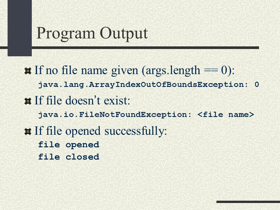 Program Output If no file name given (args.length == 0): java.lang.ArrayIndexOutOfBoundsException: 0 If file doesn't exist: java.io.FileNotFoundException: If file opened successfully: file opened file closed
