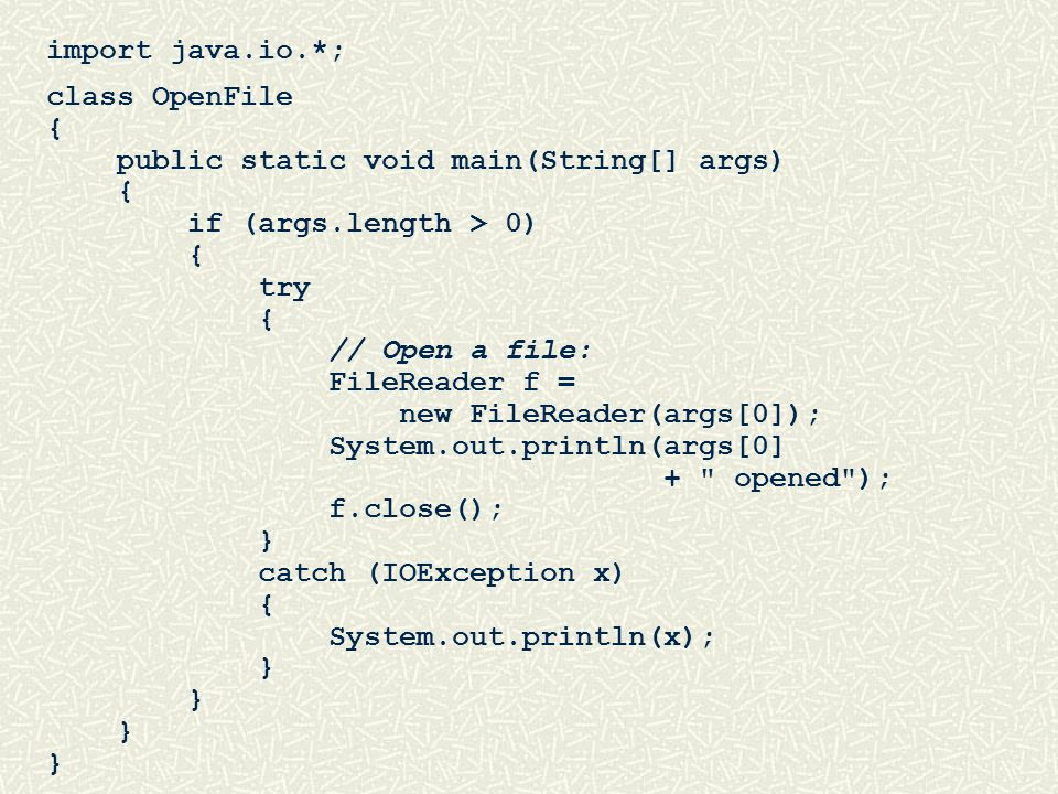 import java.io.*; class OpenFile { public static void main(String[] args) { if (args.length > 0) { try { // Open a file: FileReader f = new FileReader(args[0]); System.out.println(args[0] + opened ); f.close(); } catch (IOException x) { System.out.println(x); }