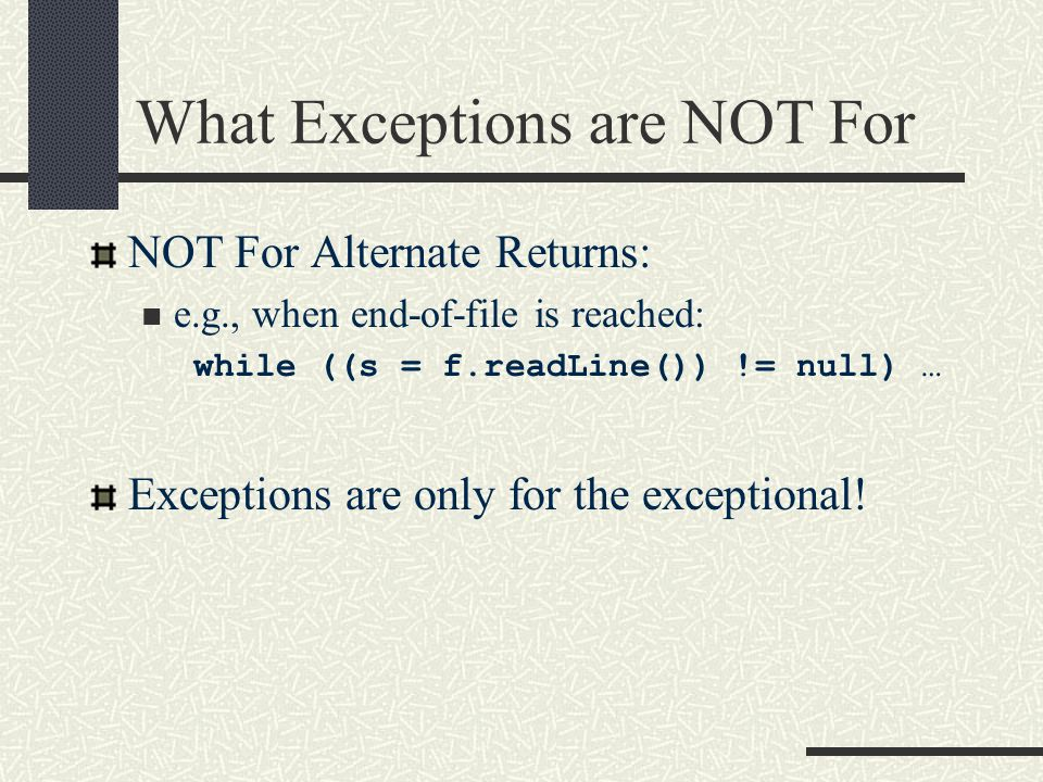 What Exceptions are NOT For NOT For Alternate Returns: e.g., when end-of-file is reached: while ((s = f.readLine()) != null) … Exceptions are only for the exceptional!