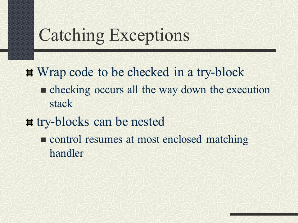 Catching Exceptions Wrap code to be checked in a try-block checking occurs all the way down the execution stack try-blocks can be nested control resumes at most enclosed matching handler