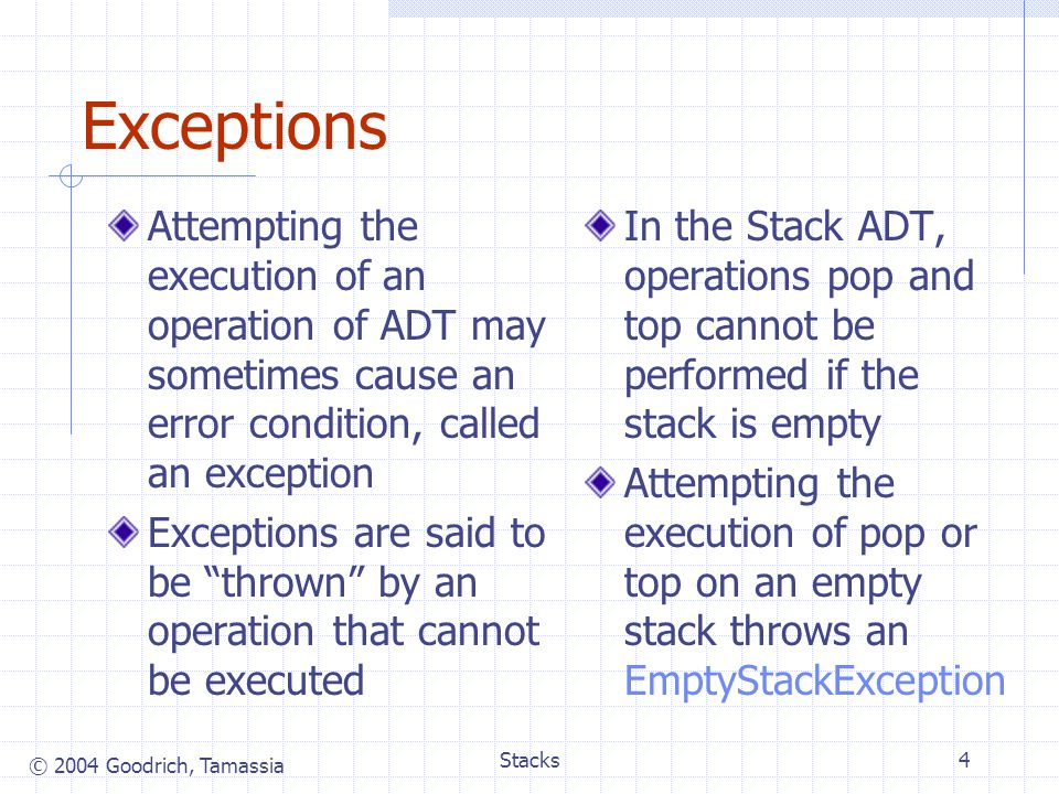 © 2004 Goodrich, Tamassia Stacks4 Exceptions Attempting the execution of an operation of ADT may sometimes cause an error condition, called an exception Exceptions are said to be thrown by an operation that cannot be executed In the Stack ADT, operations pop and top cannot be performed if the stack is empty Attempting the execution of pop or top on an empty stack throws an EmptyStackException