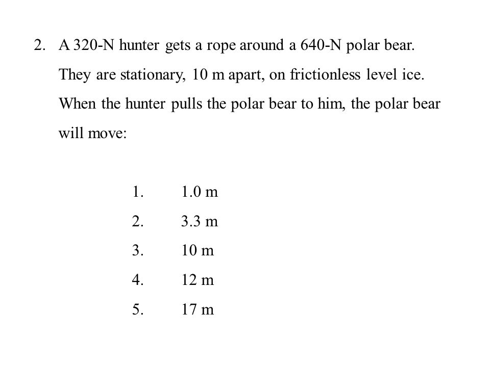 2.A 320-N hunter gets a rope around a 640-N polar bear. They are stationary, 10 m apart, on frictionless level ice. When the hunter pulls the polar be