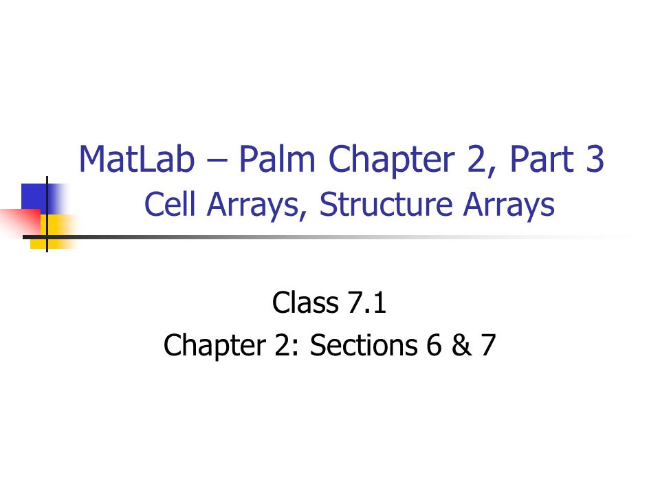 MatLab – Palm Chapter 2, Part 3 Cell Arrays, Structure Arrays Class 7.1 Chapter 2: Sections 6 & 7