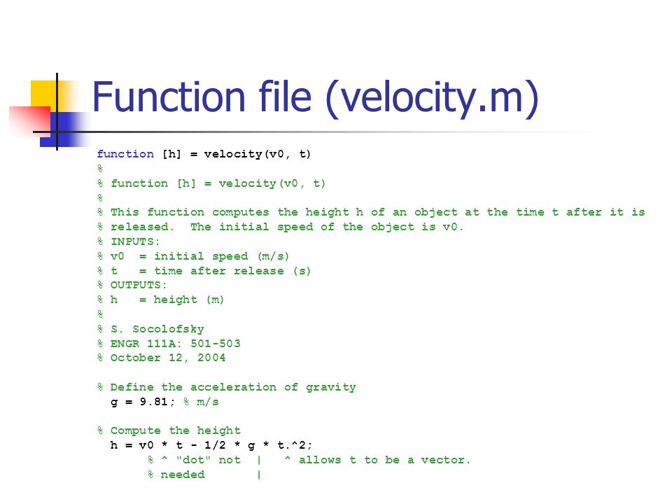 Function file (velocity.m) function [h] = velocity(v0, t) % % function [h] = velocity(v0, t) % % This function computes the height h of an object at the time t after it is % released.