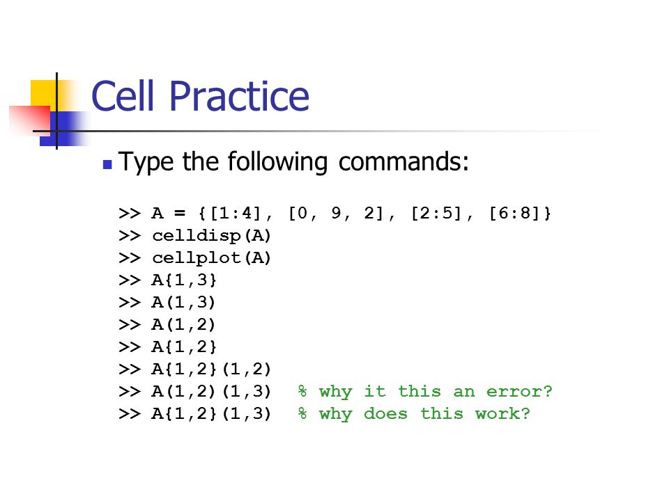 Cell Practice Type the following commands: >> A = {[1:4], [0, 9, 2], [2:5], [6:8]} >> celldisp(A) >> cellplot(A) >> A{1,3} >> A(1,3) >> A(1,2) >> A{1,2} >> A{1,2}(1,2) >> A(1,2)(1,3) % why it this an error.