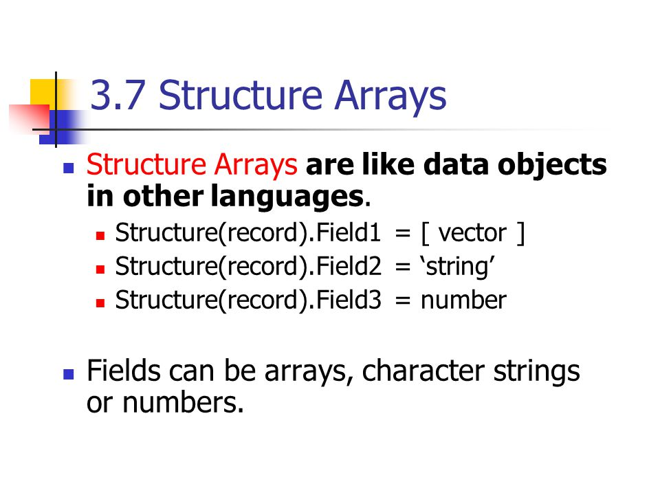 3.7 Structure Arrays Structure Arrays are like data objects in other languages. Structure(record).Field1 = [ vector ] Structure(record).Field2 = 'stri