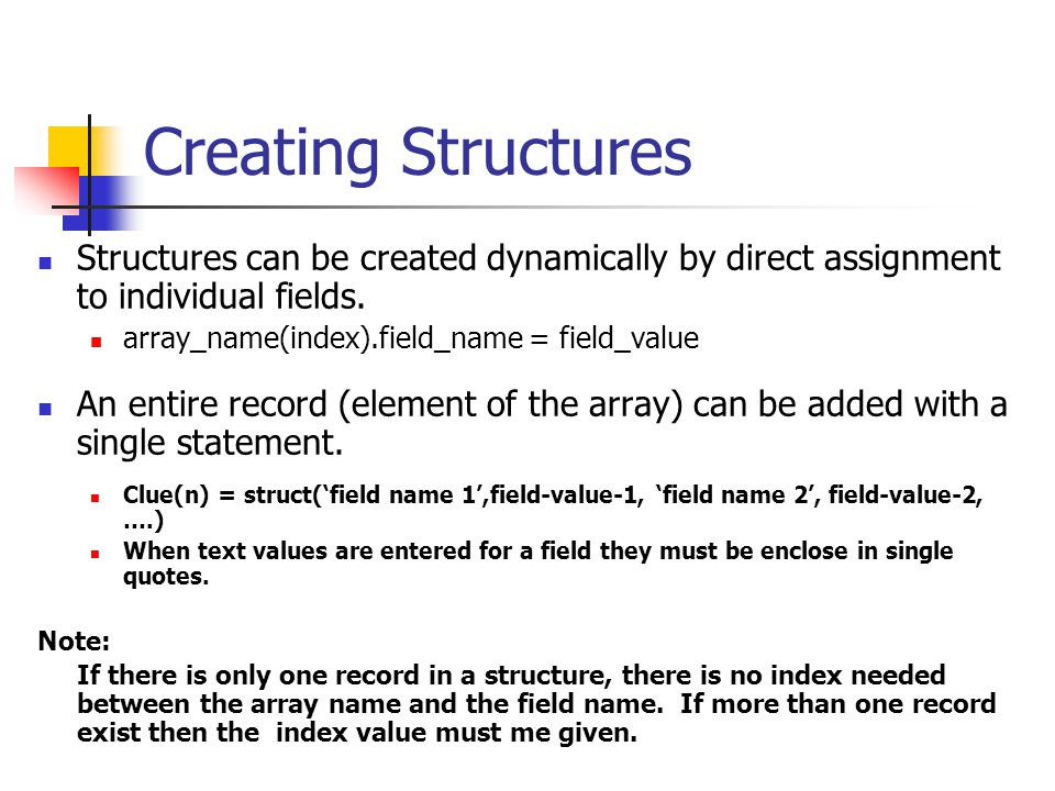 Creating Structures Structures can be created dynamically by direct assignment to individual fields. array_name(index).field_name = field_value An ent
