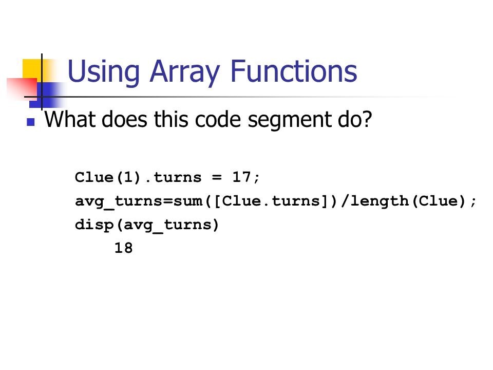 Using Array Functions What does this code segment do? Clue(1).turns = 17; avg_turns=sum([Clue.turns])/length(Clue); disp(avg_turns) 18