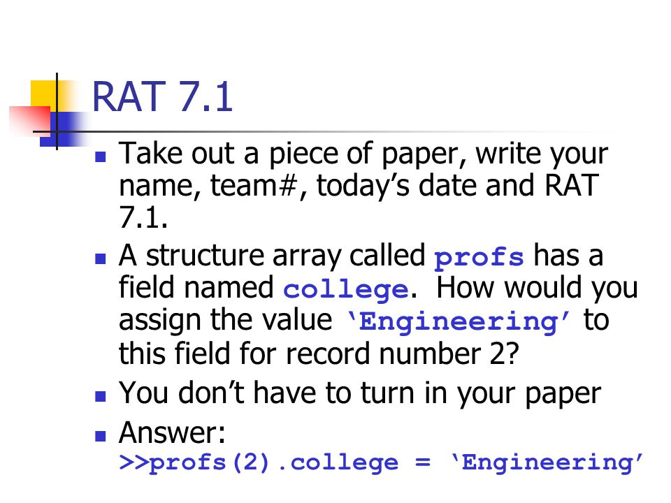 RAT 7.1 Take out a piece of paper, write your name, team#, today's date and RAT 7.1. A structure array called profs has a field named college. How wou