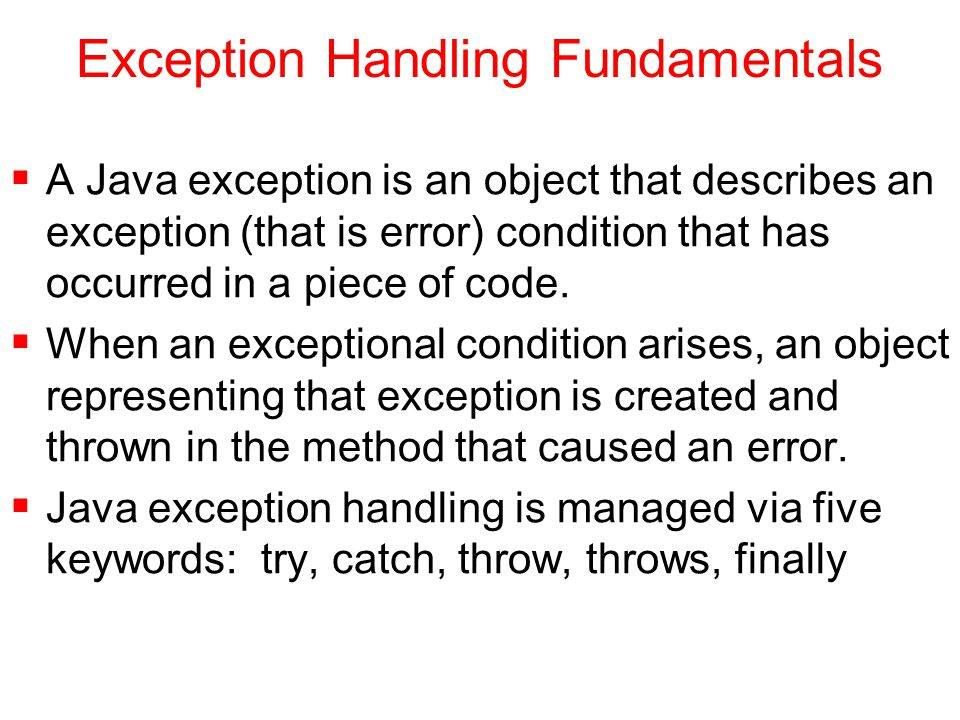Exception Handling Fundamentals  A Java exception is an object that describes an exception (that is error) condition that has occurred in a piece of code.