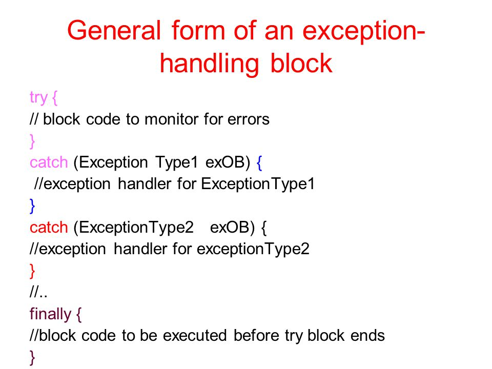 General form of an exception- handling block try { // block code to monitor for errors } catch (Exception Type1 exOB) { //exception handler for ExceptionType1 } catch (ExceptionType2 exOB) { //exception handler for exceptionType2 } //..
