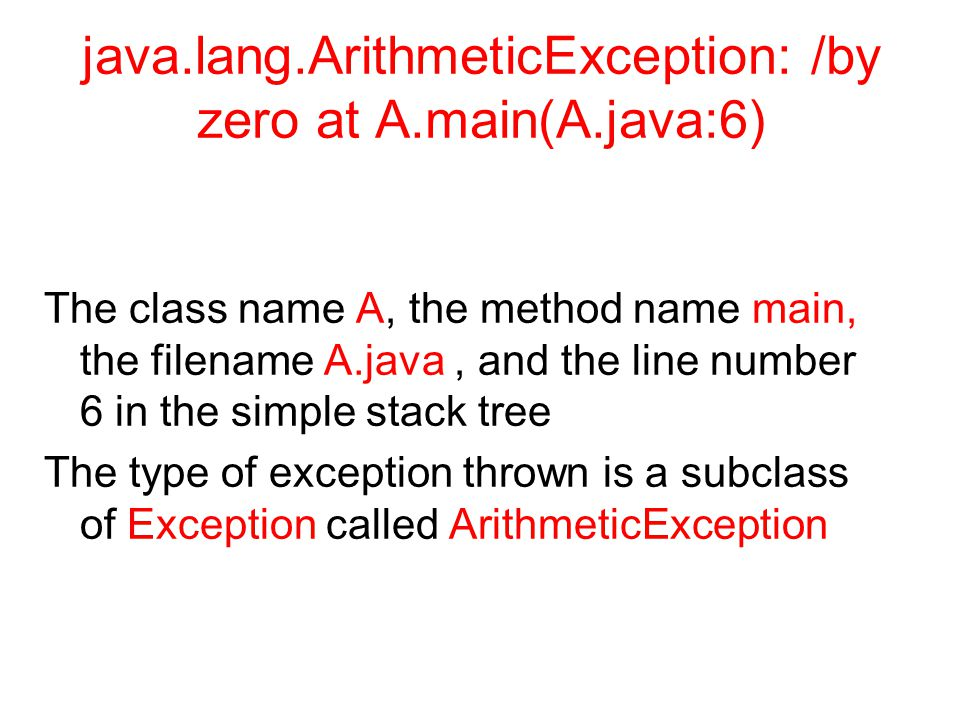 java.lang.ArithmeticException: /by zero at A.main(A.java:6) The class name A, the method name main, the filename A.java, and the line number 6 in the simple stack tree The type of exception thrown is a subclass of Exception called ArithmeticException