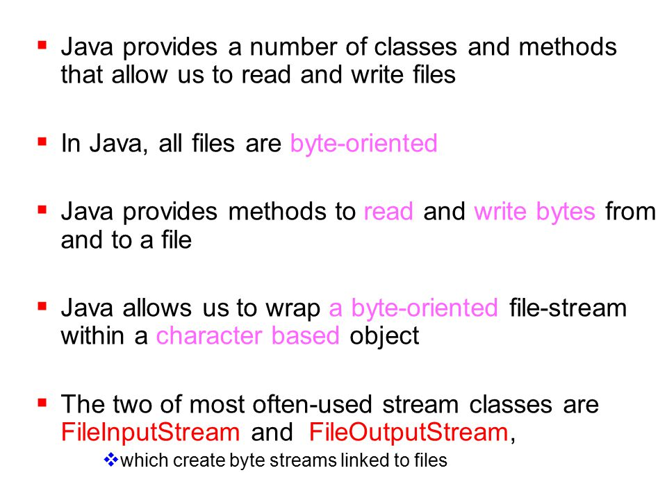 Java provides a number of classes and methods that allow us to read and write files  In Java, all files are byte-oriented  Java provides methods to read and write bytes from and to a file  Java allows us to wrap a byte-oriented file-stream within a character based object  The two of most often-used stream classes are FileInputStream and FileOutputStream,  which create byte streams linked to files