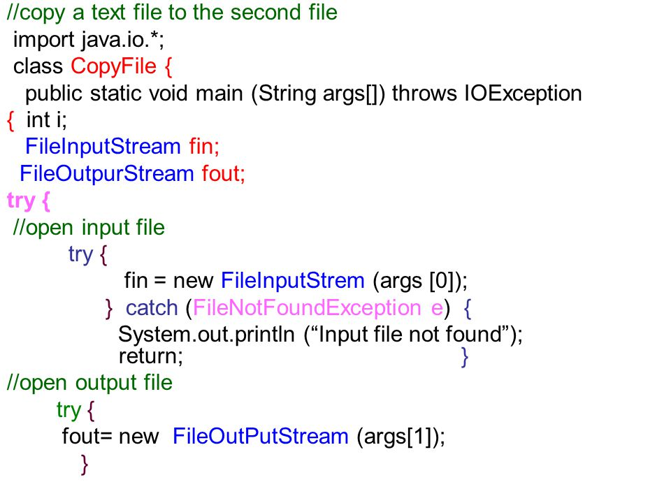 //copy a text file to the second file import java.io.*; class CopyFile { public static void main (String args[]) throws IOException { int i; FileInputStream fin; FileOutpurStream fout; try { //open input file try { fin = new FileInputStrem (args [0]); } catch (FileNotFoundException e) { System.out.println ( Input file not found ); return; } //open output file try { fout= new FileOutPutStream (args[1]); }