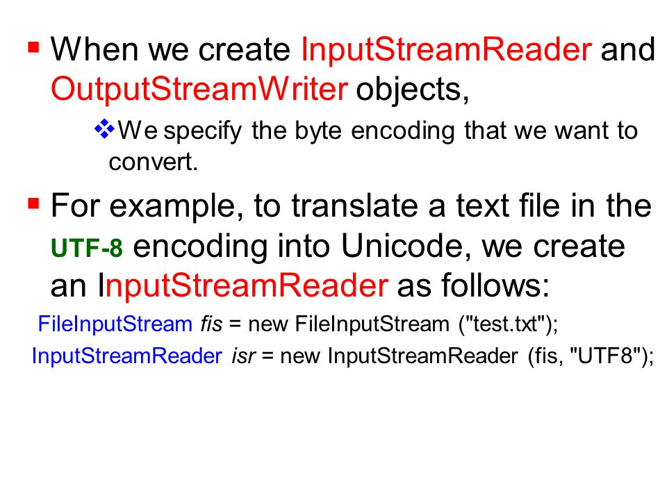  When we create InputStreamReader and OutputStreamWriter objects,  We specify the byte encoding that we want to convert.