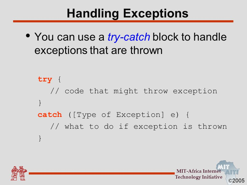© 2005 MIT-Africa Internet Technology Initiative Handling Exceptions You can use a try-catch block to handle exceptions that are thrown try { // code that might throw exception } catch ([Type of Exception] e) { // what to do if exception is thrown }