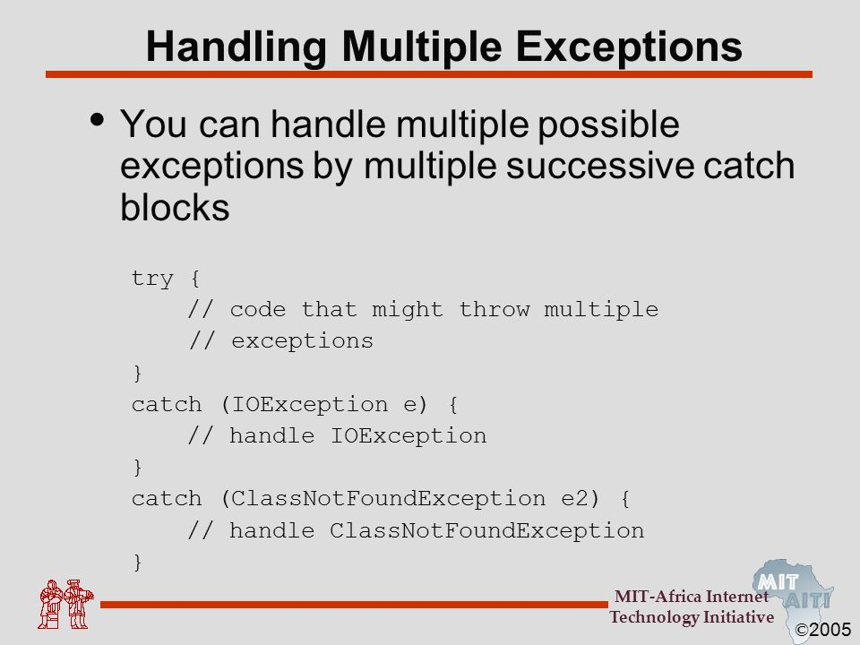 © 2005 MIT-Africa Internet Technology Initiative Handling Multiple Exceptions You can handle multiple possible exceptions by multiple successive catch blocks try { // code that might throw multiple // exceptions } catch (IOException e) { // handle IOException } catch (ClassNotFoundException e2) { // handle ClassNotFoundException }