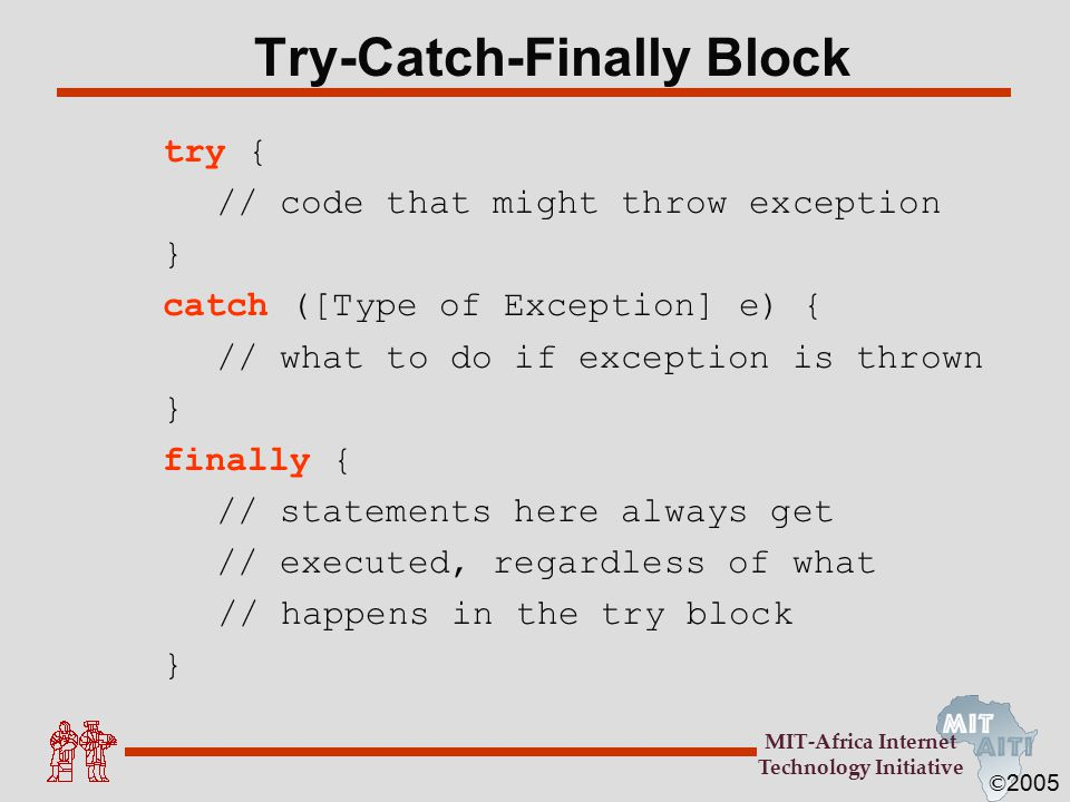 © 2005 MIT-Africa Internet Technology Initiative Try-Catch-Finally Block try { // code that might throw exception } catch ([Type of Exception] e) { // what to do if exception is thrown } finally { // statements here always get // executed, regardless of what // happens in the try block }