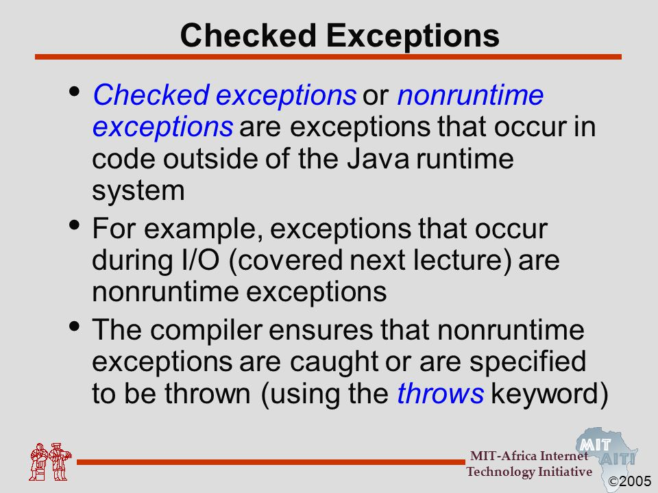 © 2005 MIT-Africa Internet Technology Initiative Checked Exceptions Checked exceptions or nonruntime exceptions are exceptions that occur in code outs