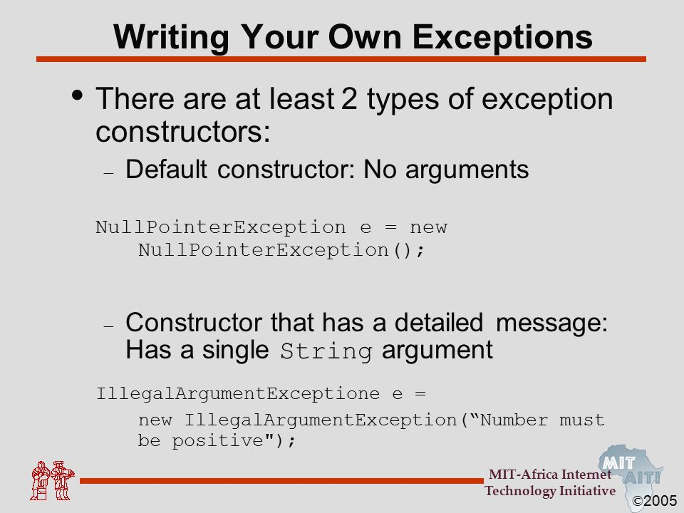 © 2005 MIT-Africa Internet Technology Initiative Writing Your Own Exceptions There are at least 2 types of exception constructors: – Default construct