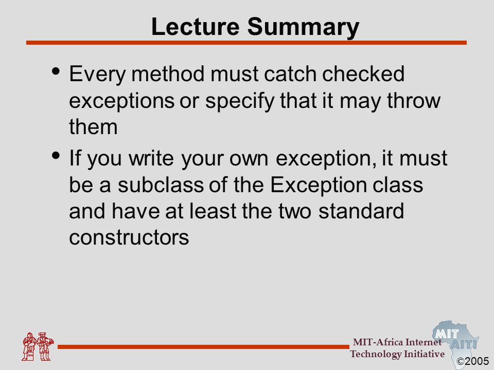 © 2005 MIT-Africa Internet Technology Initiative Lecture Summary Every method must catch checked exceptions or specify that it may throw them If you w