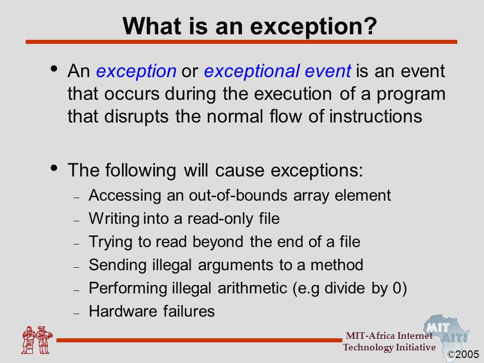 © 2005 MIT-Africa Internet Technology Initiative Unchecked Exceptions Unchecked exceptions or runtime exceptions occur within the Java runtime system Examples of unchecked exceptions – arithmetic exceptions (dividing by zero) – pointer exceptions (trying to access an object's members through a null reference) – indexing exceptions (trying to access an array element with an index that is too large or too small) A method does not have to catch or specify that it throws unchecked exceptions, although it may