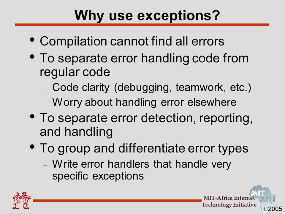 © 2005 MIT-Africa Internet Technology Initiative Decoding Exception Messages public class ArrayExceptionExample { public static void main(String args[]) { String[] names = { Bilha , Robert }; System.out.println(names[2]); } The println in the above code causes an exception to be thrown with the following exception message: Exception in thread main java.lang.ArrayIndexOutOfBoundsException: 2 at ArrayExceptionExample.main(ArrayExceptionExampl e.java:4)