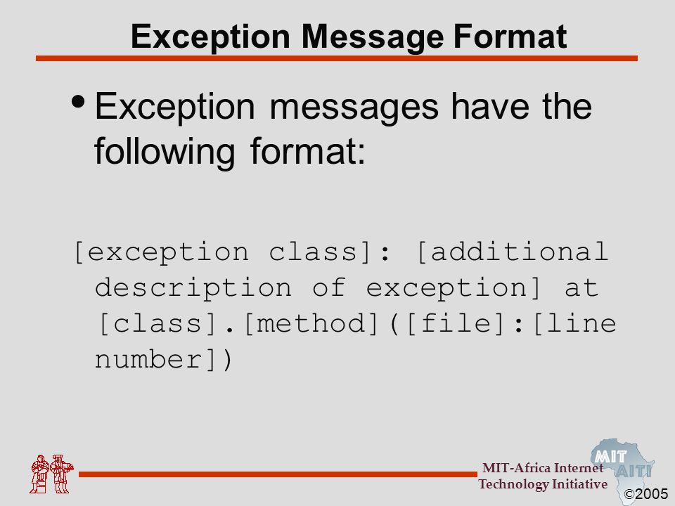© 2005 MIT-Africa Internet Technology Initiative Exception Messages Mini Pop-Quiz Exception message from array example java.lang.ArrayIndexOutOfBoundsException: 2 at ArrayExceptionExample.main(ArrayExceptionExampl e.java:4) What is the exception class.