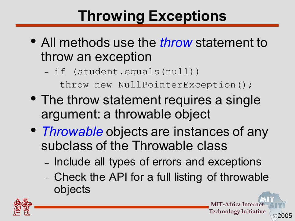 © 2005 MIT-Africa Internet Technology Initiative Throwing Exceptions All methods use the throw statement to throw an exception – if (student.equals(null)) throw new NullPointerException(); The throw statement requires a single argument: a throwable object Throwable objects are instances of any subclass of the Throwable class – Include all types of errors and exceptions – Check the API for a full listing of throwable objects