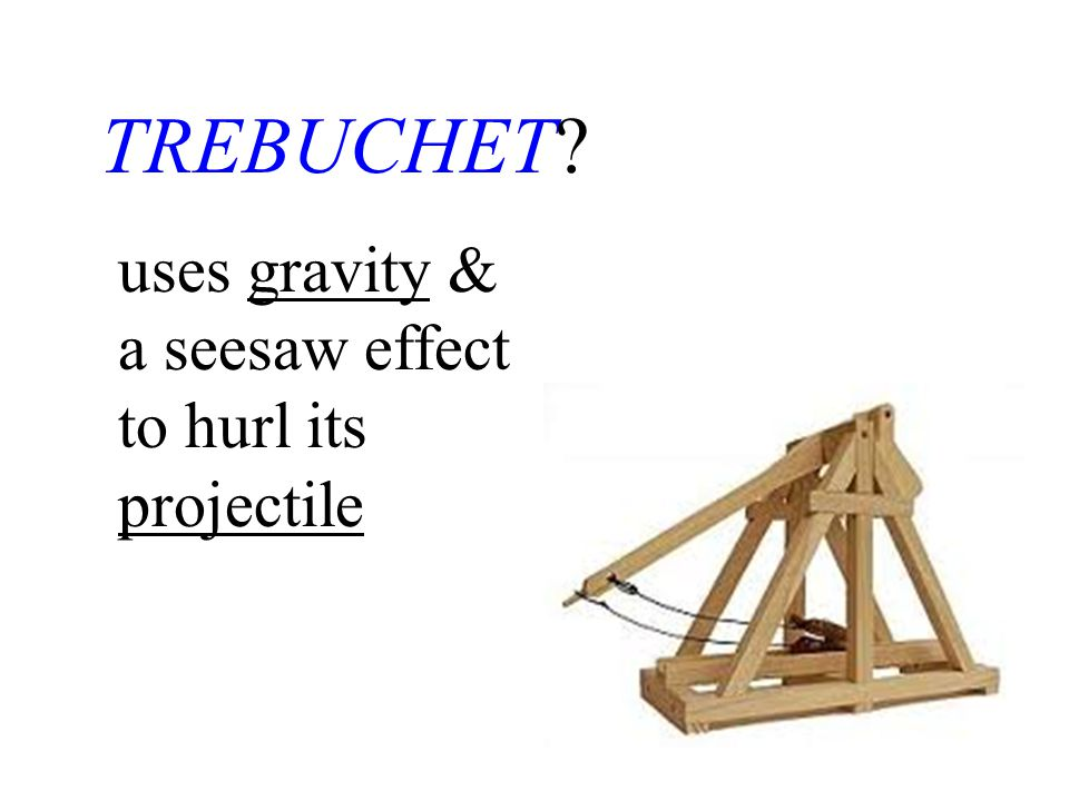 TREBUCHET uses gravity & a seesaw effect to hurl its projectile