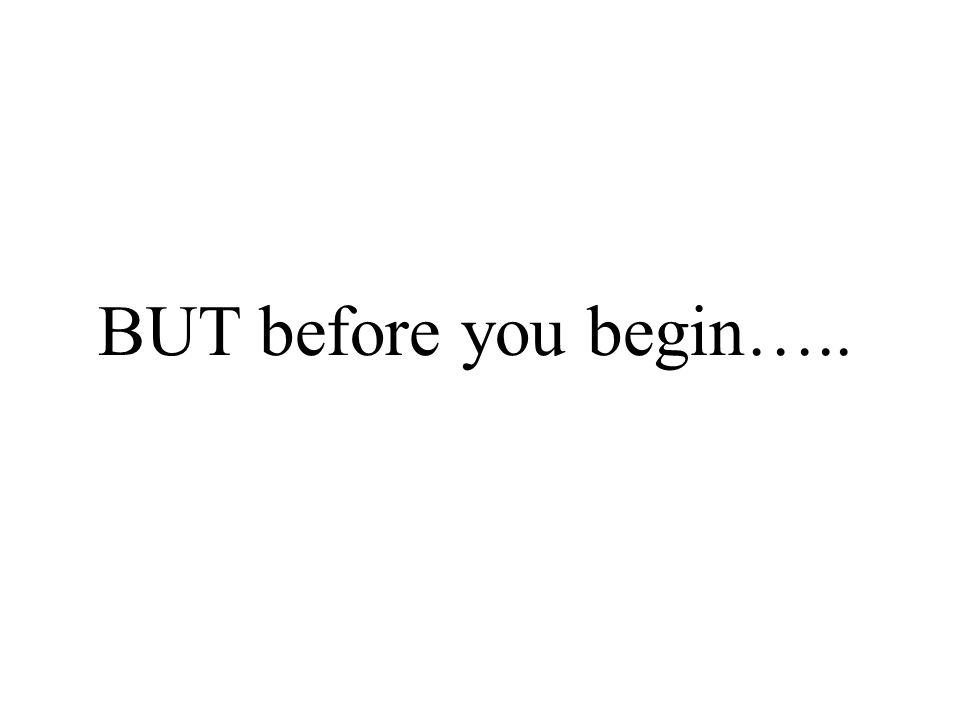 BUT before you begin…..